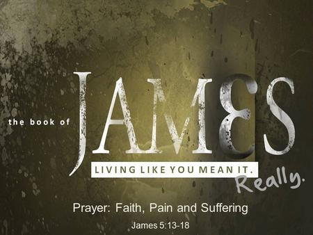 Prayer: Faith, Pain and Suffering James 5:13-18. Living Like you mean it. Really! An Introduction… James 5:113-18 …because a passage taken out of context.