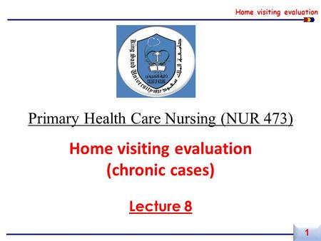 Home visiting evaluation Primary Health Care Nursing (NUR 473) Home visiting evaluation (chronic cases) Lecture 8 1 1.