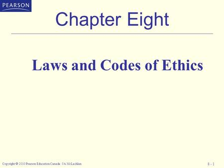 Copyright  2010 Pearson Education Canada / J A McLachlan 8 - 1 Chapter Eight Laws and Codes of Ethics.