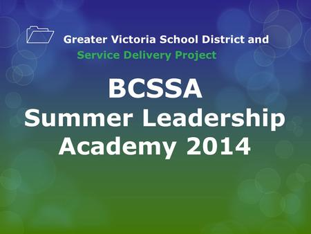 1 Greater Victoria School District and Service Delivery Project BCSSA Summer Leadership Academy 2014.
