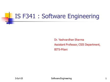 3-Jul-15Software Engineering1 IS F341 : Software Engineering Dr. Yashvardhan Sharma Assistant Professor, CSIS Department, BITS-Pilani.