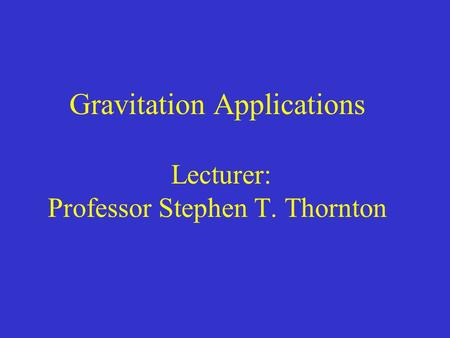 Gravitation Applications Lecturer: Professor Stephen T. Thornton.