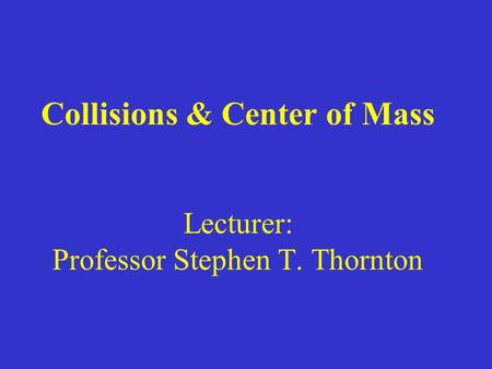 Collisions & Center of Mass Lecturer: Professor Stephen T. Thornton.