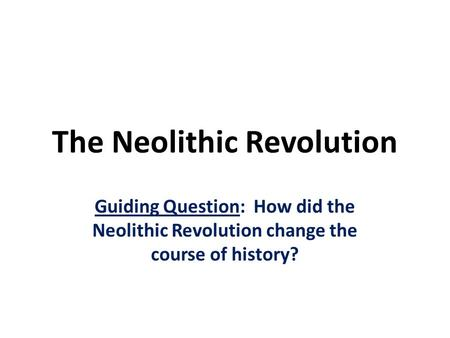 The Neolithic Revolution Guiding Question: How did the Neolithic Revolution change the course of history?