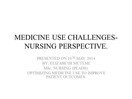 MEDICINE USE CHALLENGES- NURSING PERSPECTIVE. PRESENTED ON 16 TH MAY, 2014 BY; ELIZABETH MUTEMI. MSc. NURSING (PEADS). OPTIMIZING MEDICINE USE TO IMPROVE.