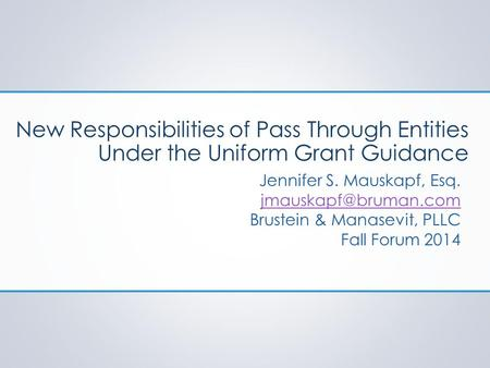 New Responsibilities of Pass Through Entities Under the Uniform Grant Guidance Jennifer S. Mauskapf, Esq. Brustein & Manasevit, PLLC.