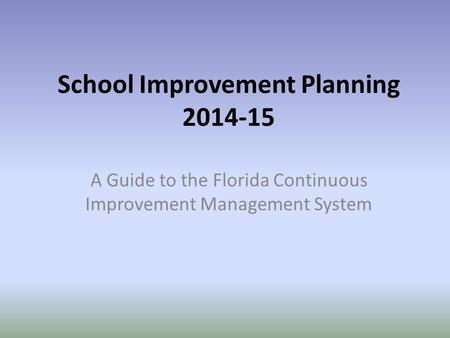 School Improvement Planning 2014-15 A Guide to the Florida Continuous Improvement Management System.