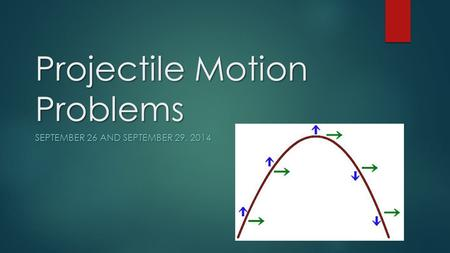 Projectile Motion Problems SEPTEMBER 26 AND SEPTEMBER 29, 2014.
