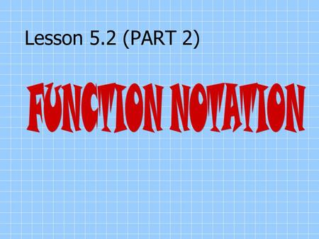 "Lesson 5.2 (PART 2). Functional Notation An equation that is a function may be expressed using functional notation. The notation f(x) (read ""f of (x)"")"