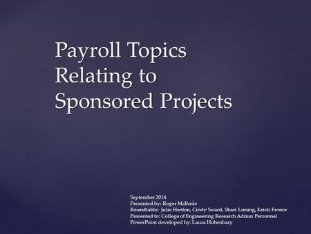 Payroll Topics Relating to Sponsored Projects September 2014 Presented by: Roger McBride Roundtable: Julie Henton, Cindy Sicard, Shari Liming, Kristi Fronce.