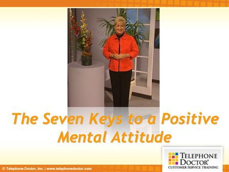 © Telephone Doctor, Inc. | www.telephonedoctor.com The Seven Keys to a Positive Mental Attitude.