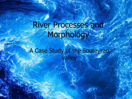 1 River Processes and Morphology A Case Study of the Souteyran valley.