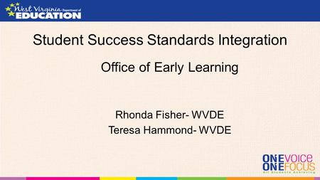 Student Success Standards Integration Office of Early Learning Rhonda Fisher- WVDE Teresa Hammond- WVDE.