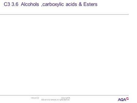 Version 2.0 Copyright © AQA and its licensors. All rights reserved. C3 3.6 Alcohols,carboxylic acids & Esters.