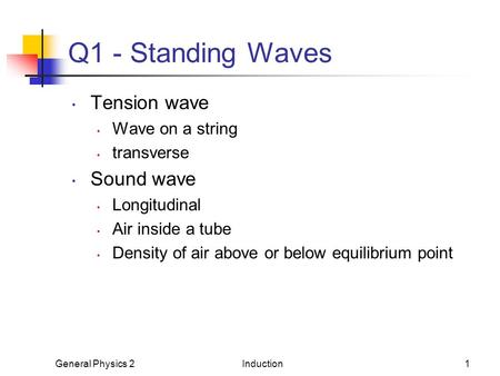 General Physics 2Induction1 Q1 - Standing Waves Tension wave Wave on a string transverse Sound wave Longitudinal Air inside a tube Density of air above.
