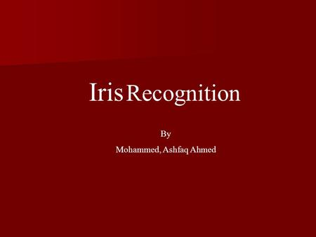 Iris Recognition By Mohammed, Ashfaq Ahmed. Introduction Iris Recognition is a Biometric Technology which deals with identification based on the human.