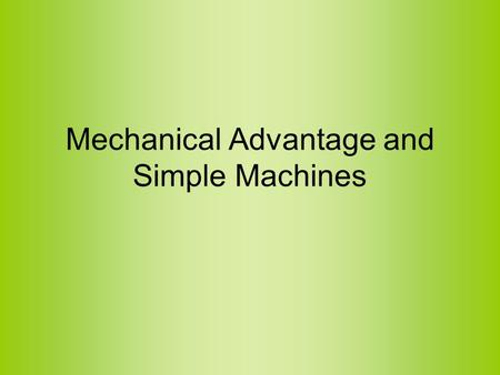 Mechanical Advantage and Simple Machines. Work Input and Output A machine is anything that transforms energy –Work Input: the work/energy supplied to.