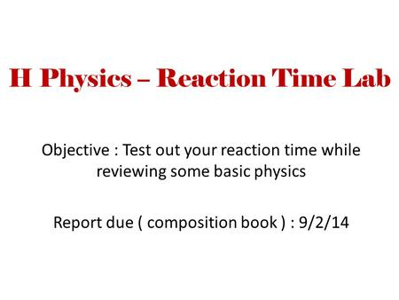 H Physics – Reaction Time Lab Objective : Test out your reaction time while reviewing some basic physics Report due ( composition book ) : 9/2/14.