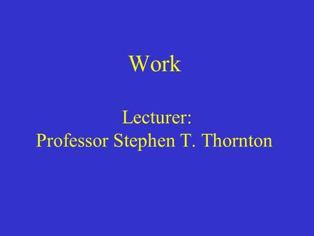 Work Lecturer: Professor Stephen T. Thornton