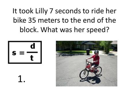 It took Lilly 7 seconds to ride her bike 35 meters to the end of the block. What was her speed? 1.