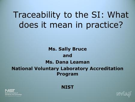 Traceability to the SI: What does it mean in practice? Ms. Sally Bruce and Ms. Dana Leaman National Voluntary Laboratory Accreditation Program NIST.