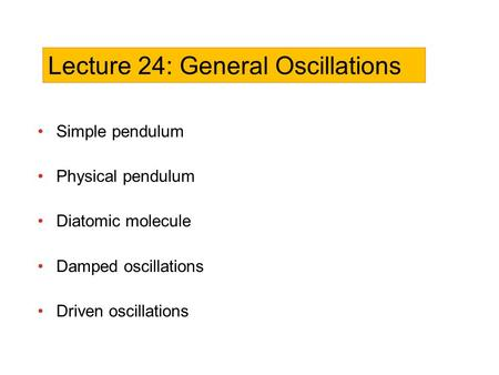 Simple pendulum Physical pendulum Diatomic molecule Damped oscillations Driven oscillations Lecture 24: General Oscillations.