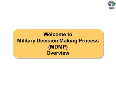 Welcome to Military Decision Making Process (MDMP) Overview Welcome to Military Decision Making Process (MDMP) Overview.