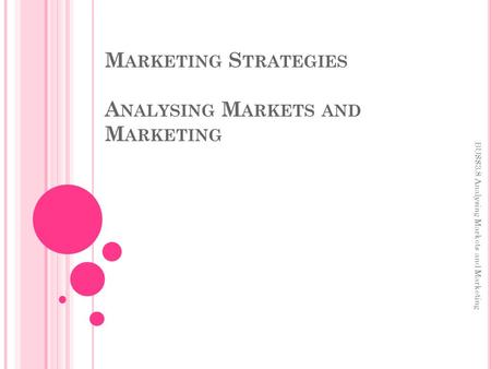 M ARKETING S TRATEGIES A NALYSING M ARKETS AND M ARKETING BUSS3.8 Analysing Markets and Marketing.