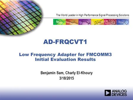 The World Leader in High Performance Signal Processing Solutions AD-FRQCVT1 Low Frequency Adapter for FMCOMM3 Initial Evaluation Results Benjamin Sam,