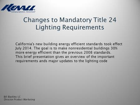 Changes to Mandatory Title 24 Lighting Requirements Bill Blackley LC Director Product Marketing California's new building energy efficient standards took.