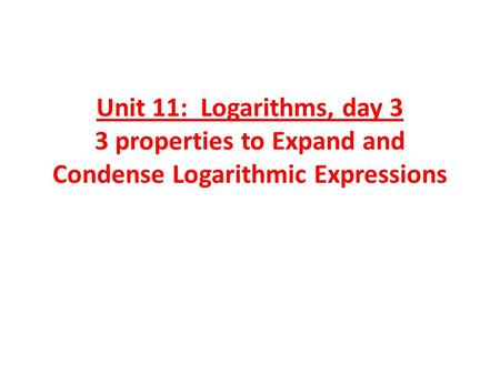Unit 11: Logarithms, day 3 3 properties to Expand and Condense Logarithmic Expressions.