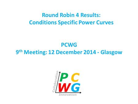PCWG 9 th Meeting: 12 December 2014 - Glasgow Round Robin 4 Results: Conditions Specific Power Curves.
