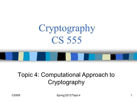 CS555Spring 2012/Topic 41 Cryptography CS 555 Topic 4: Computational Approach to Cryptography.