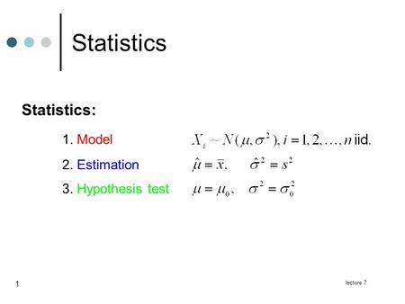 Lecture 7 1 Statistics Statistics: 1. Model 2. Estimation 3. Hypothesis test.