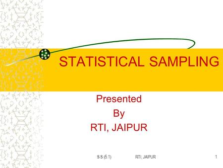 S S (5.1) RTI, JAIPUR1 STATISTICAL SAMPLING Presented By RTI, JAIPUR.