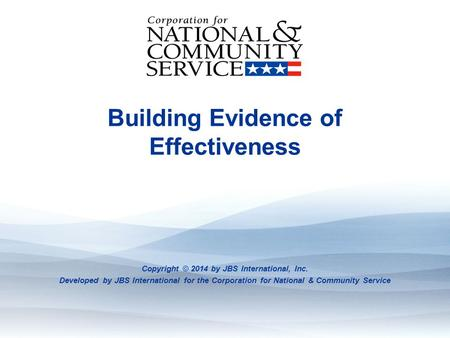 Evidence: What It Is And Where To Find It Building Evidence of Effectiveness Copyright © 2014 by JBS International, Inc. Developed by JBS International.