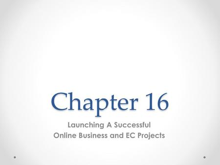 Chapter 16 Launching A Successful Online Business and EC Projects.