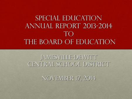 Special Education Annual Report 2013-2014 to the Board of Education Jamesville-DeWitt Central School District November 17, 2014.