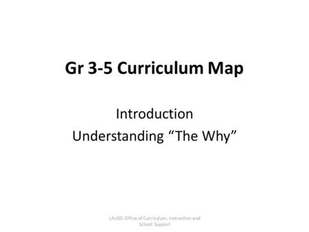 "Gr 3-5 Curriculum Map Introduction Understanding ""The Why"" LAUSD Office of Curriculum, Instruction and School Support."