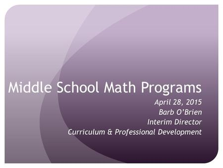 Middle School Math Programs April 28, 2015 Barb O'Brien Interim Director Curriculum & Professional Development.
