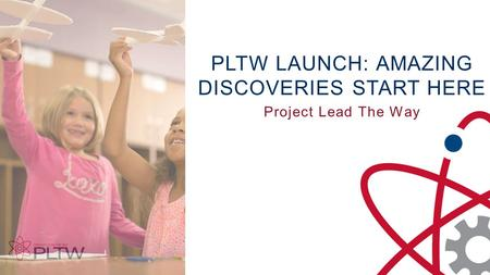 PLTW LAUNCH: AMAZING DISCOVERIES START HERE Project Lead The Way.