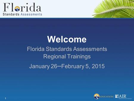 Welcome Florida Standards Assessments Regional Trainings January 26 ­­­­ – February 5, 2015 1.