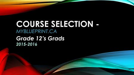 COURSE SELECTION - MYBLUEPRINT.CA Grade 12's Grads 2015-2016.