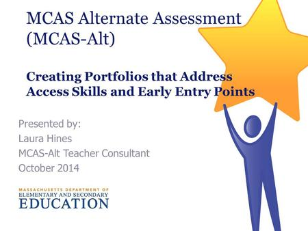 Presented by: Laura Hines MCAS-Alt Teacher Consultant October 2014 MCAS Alternate Assessment (MCAS-Alt) Creating Portfolios that Address Access Skills.