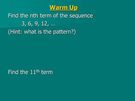 Warm Up Find the nth term of the sequence 3, 6, 9, 12, … (Hint: what is the pattern?) Find the 11 th term.