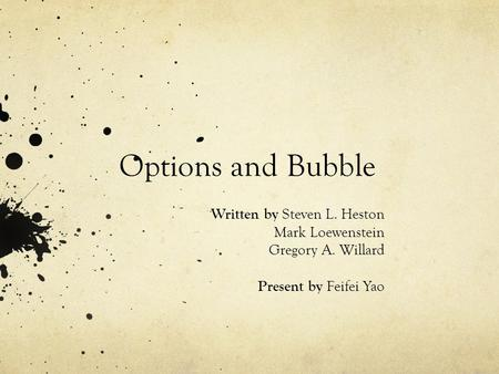 Options and Bubble Written by Steven L. Heston Mark Loewenstein Gregory A. Willard Present by Feifei Yao.