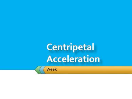 Week.  Student will: centripetal accelerationcentripetal force  Solve problems involving centripetal acceleration and centripetal force.