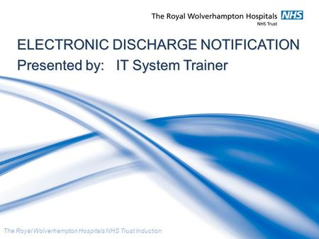 The Royal Wolverhampton Hospitals NHS Trust Induction ELECTRONIC DISCHARGE NOTIFICATION Presented by: IT System Trainer.