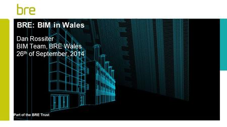 Dan Rossiter BIM Team, BRE Wales 26th of September, 2014