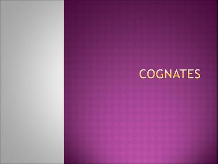  Cognates are words in two languages that have a common development and thus are similar or identical in their meanings.  For example, without knowing.